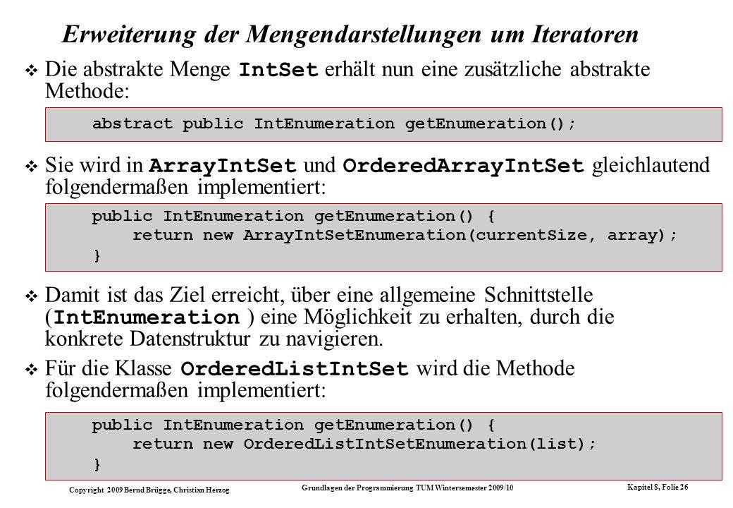 Copyright 2009 Bernd Brügge, Christian Herzog Grundlagen der Programmierung TUM Wintersemester 2009/10 Kapitel 8, Folie 27 Der verallgemeinerte Copy-Konstruktur für ArrayIntSet Mit den zur Verfügung gestellten Iteratoren lassen sich nun tatsächlich die gewünschten verallgemeinerten Copy-Konstruktoren realisieren.