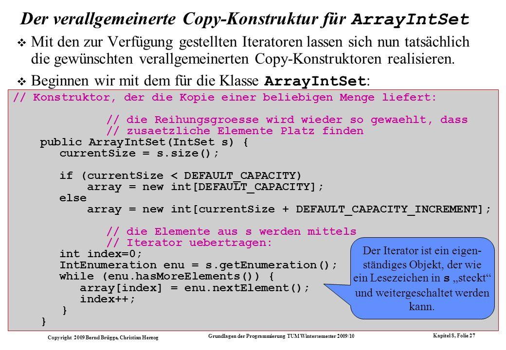 Copyright 2009 Bernd Brügge, Christian Herzog Grundlagen der Programmierung TUM Wintersemester 2009/10 Kapitel 8, Folie 28 Der verallgemeinerte Copy-Konstruktur für OrderedArrayIntSet Bei allgemeinen Mengen kann (leider) nicht angenommen werden, dass die Elemente vom Iterator in aufsteigender Reihenfolge geliefert werden.