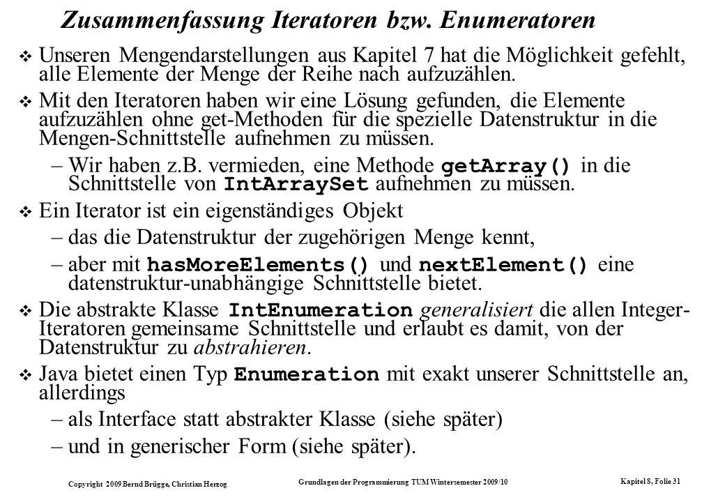Copyright 2009 Bernd Brügge, Christian Herzog Grundlagen der Programmierung TUM Wintersemester 2009/10 Kapitel 8, Folie 32 Die datenstrukturunabhängige Implementation weiterer Methoden der Klasse IntSet mittels Iteratoren Die Iteratoren erlauben es nun, weitere Methoden bereits in der Klasse IntSet (auf abstraktem Niveau) zu implementieren.