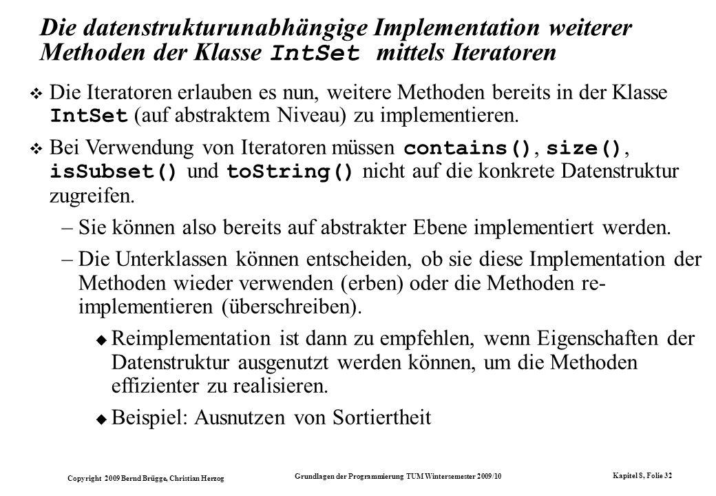 Copyright 2009 Bernd Brügge, Christian Herzog Grundlagen der Programmierung TUM Wintersemester 2009/10 Kapitel 8, Folie 33 Implementation der Methoden contains() und size() in der Klasse IntSet // Abfrage, ob Element enthalten ist: public boolean contains(int i) { IntEnumeration enu = getEnumeration(); while (enu.hasMoreElements()) { int item = enu.nextElement(); // Falls gefunden: if (item == i) return true; } // i nicht gefunden: return false; } // Abfrage nach Groesse der Menge: public int size() { int result = 0; IntEnumeration enu = getEnumeration(); while (enu.hasMoreElements()) { result++; int dummy = enu.nextElement(); } return result; } Auf dieser Ebene kann eine eventuell vorhandene Sortiertheit der Elemente nicht ausgenutzt werden.