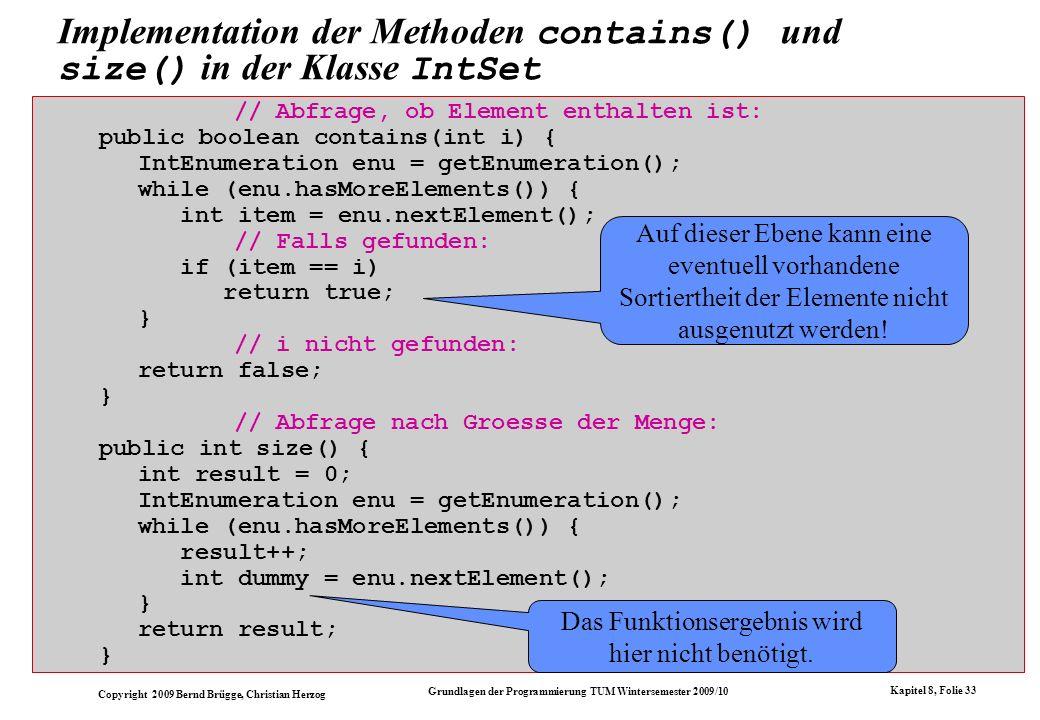 Copyright 2009 Bernd Brügge, Christian Herzog Grundlagen der Programmierung TUM Wintersemester 2009/10 Kapitel 8, Folie 34 // Abfrage nach Teilmengeneigenschaft: public boolean isSubset(IntSet s) { IntEnumeration enu = getEnumeration(); while (enu.hasMoreElements()) if (.