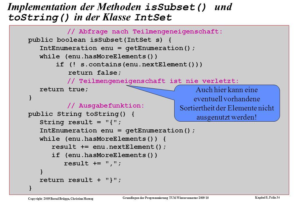 Copyright 2009 Bernd Brügge, Christian Herzog Grundlagen der Programmierung TUM Wintersemester 2009/10 Kapitel 8, Folie 35 Der jetzige Stand der Mengendarstellungen im Modell + +int size() +IntEnumeration getEnumeration() +void insert(int i) +void delete(int i) -int currentSize -int[] array ArrayIntSet + +boolean contains(int i) +int size() +IntEnumeration getEnumeration() +void insert(int i) +void delete(int i) -int currentSize -int[] array OrderedArrayIntSet + +boolean isEmpty() +boolean contains(int i) +IntEnumeration getEnumeration() +void insert(int i) +void delete(int i) -OrderedIntList list OrderedListIntSet +boolean isEmpty() +boolean contains(int i) +int size() +boolean isSubset(IntSet s) +String toString() +abstract IntEnumeration getEnumeration() +abstract void insert(int i) +abstract void delete(int i) abstract IntSet Die gekennzeichneten Methoden sind aus Effizienzgründen re-implementiert (überschrieben).