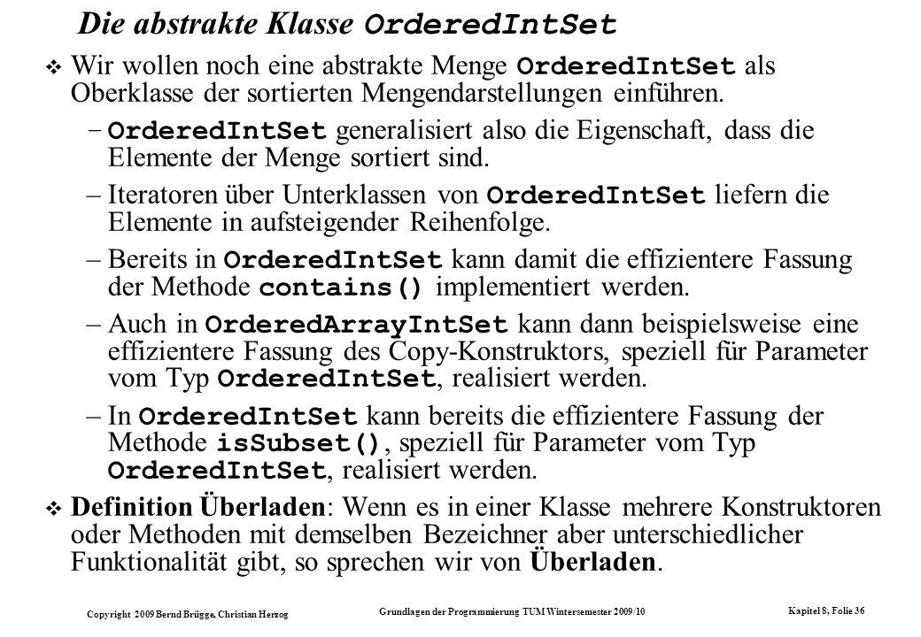 Copyright 2009 Bernd Brügge, Christian Herzog Grundlagen der Programmierung TUM Wintersemester 2009/10 Kapitel 8, Folie 37 Die Klasse OrderedIntSet im Modell ArrayIntSetOrderedArrayIntSetOrderedListIntSet +boolean isEmpty() +boolean contains(int i) +int size() +boolean isSubset(IntSet s) +String toString() +abstract IntEnumeration getEnumeration() +abstract void insert(int i) +abstract void delete(int i) abstract IntSet +boolean contains(int i) +boolean isSubset(OrderedIntSet s) abstract OrderedIntSet