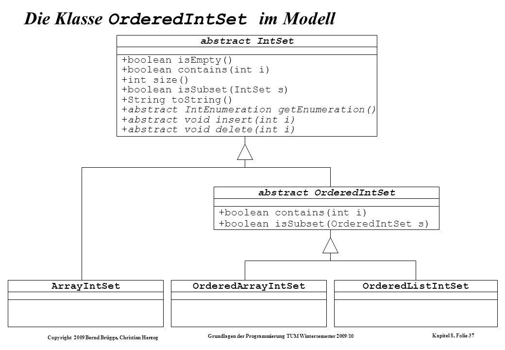Copyright 2009 Bernd Brügge, Christian Herzog Grundlagen der Programmierung TUM Wintersemester 2009/10 Kapitel 8, Folie 38 abstract class OrderedIntSet extends IntSet { // Methoden, die bei Sortiertheit effizienter implementierbar sind: // Abfrage, ob Element enthalten ist: public boolean contains(int i) { IntEnumeration enu = getEnumeration(); while (enu.hasMoreElements()) { int item = enu.nextElement(); // Falls gefunden: if (item == i) return true; // Ordnung wird ausgenutzt: if (item > i) return false; } // i nicht gefunden: return false; }...