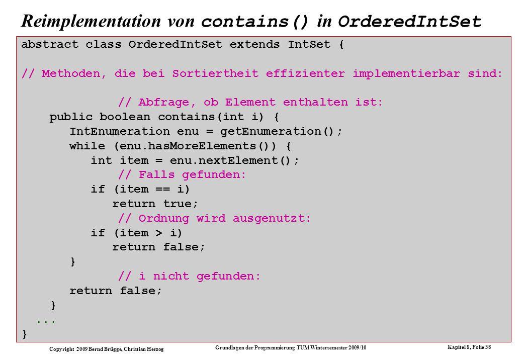 Copyright 2009 Bernd Brügge, Christian Herzog Grundlagen der Programmierung TUM Wintersemester 2009/10 Kapitel 8, Folie 39 public boolean isSubset(OrderedIntSet s) { // Enumeration für die Menge selbst: IntEnumeration enu = getEnumeration(); // Enumeration für andere Menge: IntEnumeration enuS = s.getEnumeration(); while (enu.hasMoreElements()) { int item = enu.nextElement(); if (!enuS.hasMoreElements())// keine Teilmenge return false; // kleinere Elemente in s ueberspringen: int itemS; do { itemS = enuS.nextElement(); } while (item > itemS && enuS.hasMoreElements()); if (item != itemS) // Element der Menge kann nicht auch in s sein return false; } // Teilmengeneigenschaft ist nie verletzt: return true; } Überladen von isSubset() in OrderedIntSet für sortierte Parametermengen