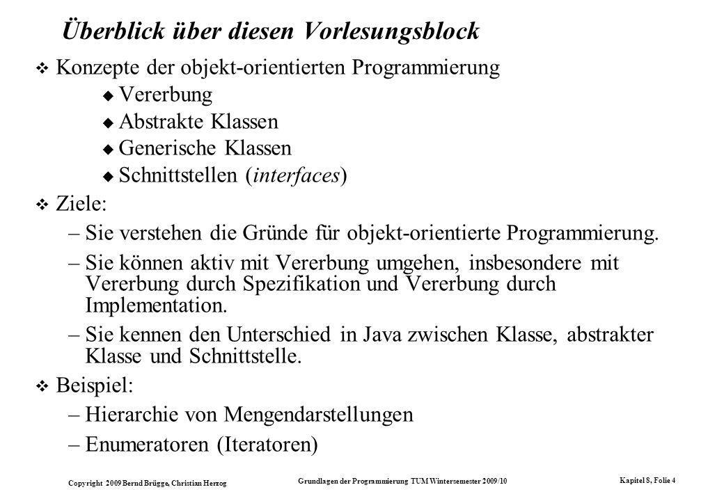 Copyright 2009 Bernd Brügge, Christian Herzog Grundlagen der Programmierung TUM Wintersemester 2009/10 Kapitel 8, Folie 5 Objekt-Orientierung Objekt-orientierte Programmierung: Hauptziel ist die Wiederverwendung (reuse) von Bausteinen (components).