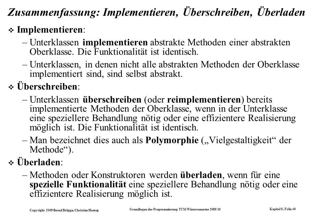 Copyright 2009 Bernd Brügge, Christian Herzog Grundlagen der Programmierung TUM Wintersemester 2009/10 Kapitel 8, Folie 41 Die Begriffe am Beispiel der Mengendarstellungen + boolean contains(int i) + boolean isSubset(OrderedIntSet s) abstract OrderedIntSet + OrderedArrayIntSet() + OrderedArrayIntSet(IntSet s) + OrderedArrayIntSet(OrderedIntSet s) + int size() + void insert(int i) + void delete(int i) + IntEnumeration getEnumeration() - int currentSize - int[] array OrderedArrayIntSet + abstract void insert(int i) + abstract void delete(int i) + abstract IntEnumeration getEnumeration() + boolean isEmpty() + boolean contains(int i) + int size() + boolean isSubset(IntSet s) + String toString() abstract IntSet...