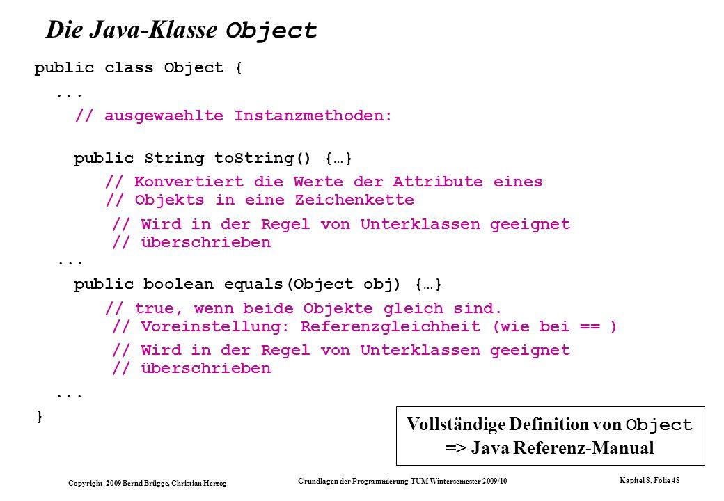 Copyright 2009 Bernd Brügge, Christian Herzog Grundlagen der Programmierung TUM Wintersemester 2009/10 Kapitel 8, Folie 49 public boolean contains(Object o) { for(int index=0; index<currentSize; index++) { if (array[index] == o) return true; } return false; } public void delete(Object o) { int index = 0; while (index < currentSize && array[index] != o) index++; if (index >= currentSize) { System.out.println( delete: + o + nicht enthalten! ); return; } array[index] = array[currentSize-1]; currentSize--; } Die Operationen == und != in den Methoden contains() und delete() der Klasse ArraySet Auf diese Weise kann nur die Gleichheit bzw.