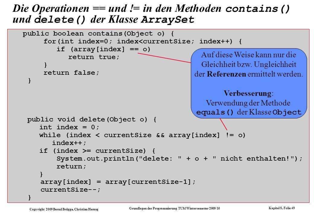 Copyright 2009 Bernd Brügge, Christian Herzog Grundlagen der Programmierung TUM Wintersemester 2009/10 Kapitel 8, Folie 50 public boolean contains(Object o) { for(int index=0; index<currentSize; index++) { if (array[index].equals(o)) return true; } return false; } public void delete(Object o) { int index = 0; while (index < currentSize && .