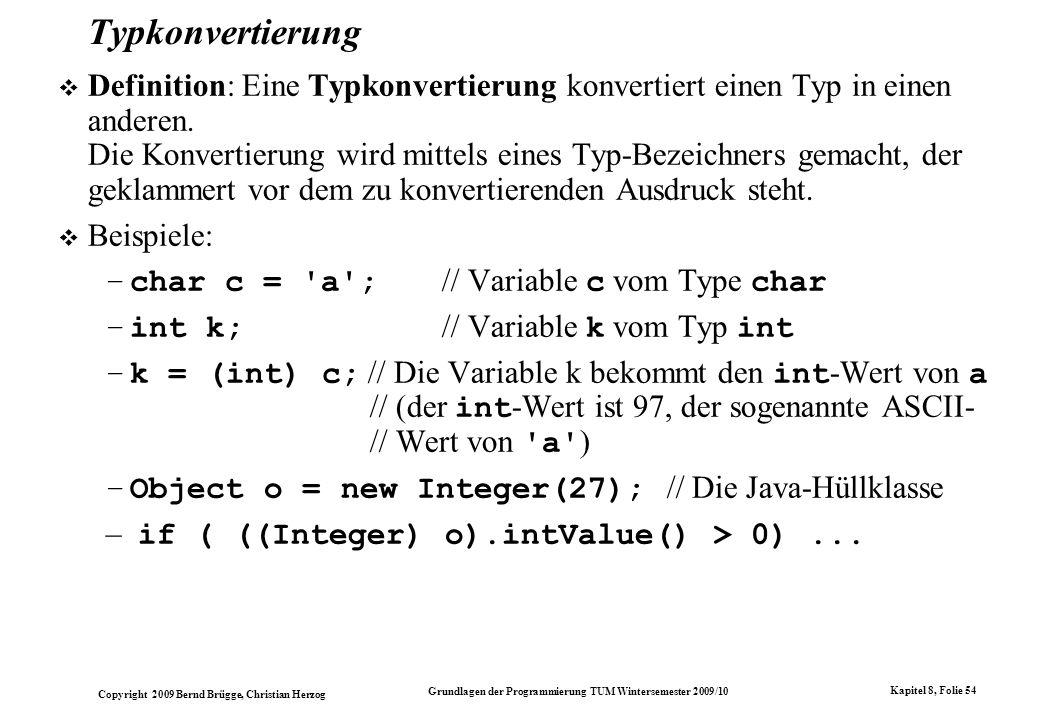 Copyright 2009 Bernd Brügge, Christian Herzog Grundlagen der Programmierung TUM Wintersemester 2009/10 Kapitel 8, Folie 55 Typkonvertierungen in Java Typkonvertierung in Java folgt vielen Regeln und Konventionen.