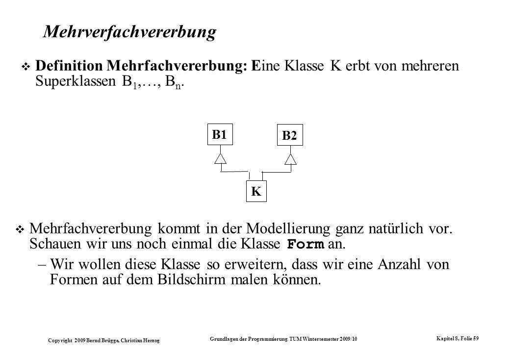 Copyright 2009 Bernd Brügge, Christian Herzog Grundlagen der Programmierung TUM Wintersemester 2009/10 Kapitel 8, Folie 60 Modellierung von zeichenbaren Formen Wir könnten eine abstrakte Klasse Zeichenbar definieren, und dann wieder verschiedene Unterklassen definieren, wie z.B.