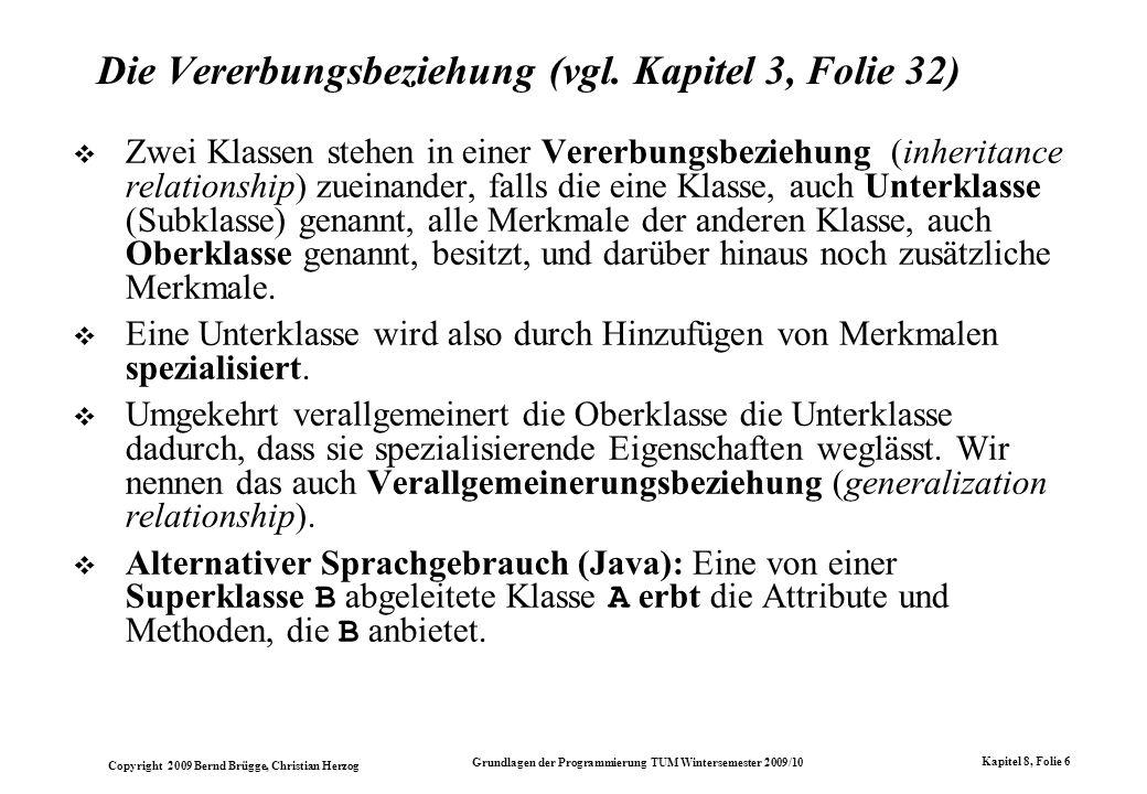 Copyright 2009 Bernd Brügge, Christian Herzog Grundlagen der Programmierung TUM Wintersemester 2009/10 Kapitel 8, Folie 7 Beispiel für Vererbung Gerät -int seriennr +void setSeriennr(int n) Ventil -Stellung s +void ein() Motor -Drehzahl d +void ein() Modell: Java Code: class Geraet { private int seriennr; public void setSeriennr(int n) { seriennr = n; } } class Ventil extends Geraet { private Stellung s; public void ein() { s.an = true; } class Motor extends Geraet { private Drehzahl d; public void ein() { d.on = true; } // Irgendwo in main() oder in einer anderen Klasse: ….
