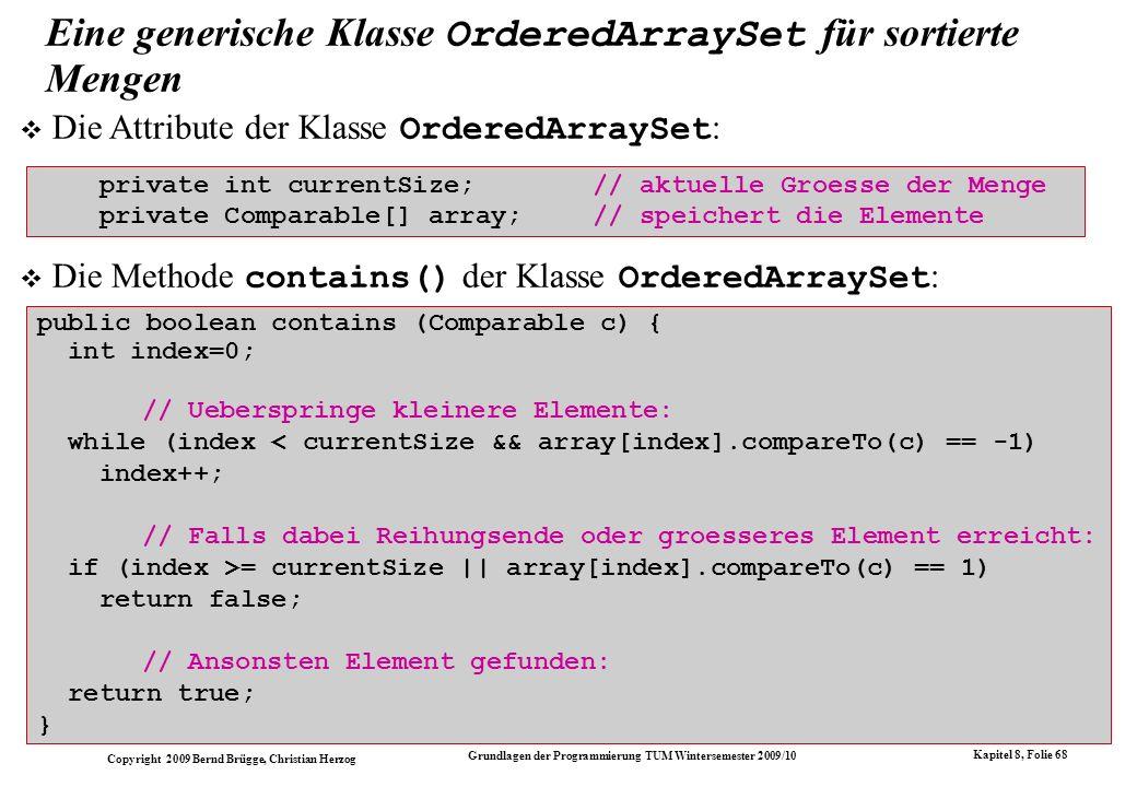 Copyright 2009 Bernd Brügge, Christian Herzog Grundlagen der Programmierung TUM Wintersemester 2009/10 Kapitel 8, Folie 69 Die Methode delete() der Klasse OrderedArraySet public void delete(Comparable c) { // Indexposition von c ermitteln: int index = 0; while (index < currentSize && array[index].compareTo(c) == -1) index++; if (index >= currentSize || array[index].compareTo(c) == 1) { // in diesem Fall ist c nicht in Menge enthalten System.out.println( delete: + c + nicht enthalten! ); return; } // Sonst steht c auf Position index; c wird geloescht, // indem die Elemente rechts von Position index nach // links umgespeichert werden for (int k=index+1; k<currentSize; k++) array[k-1] = array[k]; // Konsistente Verminderung von currentSize: currentSize--; }