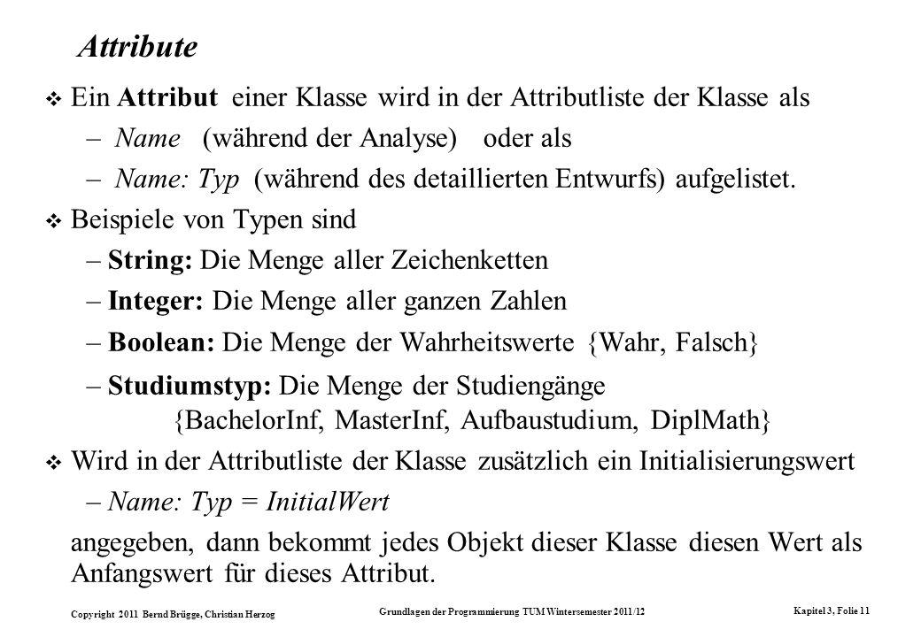 Copyright 2011 Bernd Brügge, Christian Herzog Grundlagen der Programmierung TUM Wintersemester 2011/12 Kapitel 3, Folie 11 Attribute Ein Attribut eine