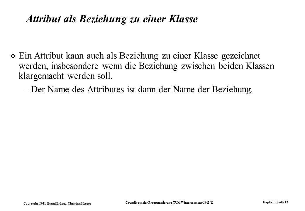 Copyright 2011 Bernd Brügge, Christian Herzog Grundlagen der Programmierung TUM Wintersemester 2011/12 Kapitel 3, Folie 13 Attribut als Beziehung zu e