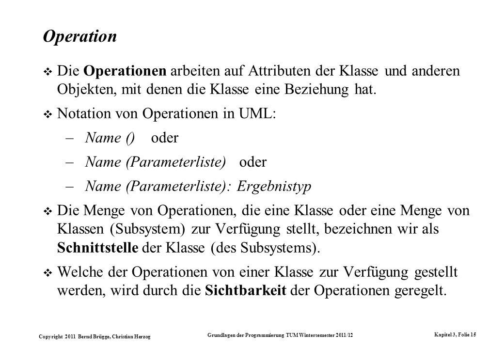 Copyright 2011 Bernd Brügge, Christian Herzog Grundlagen der Programmierung TUM Wintersemester 2011/12 Kapitel 3, Folie 15 Operation Die Operationen a