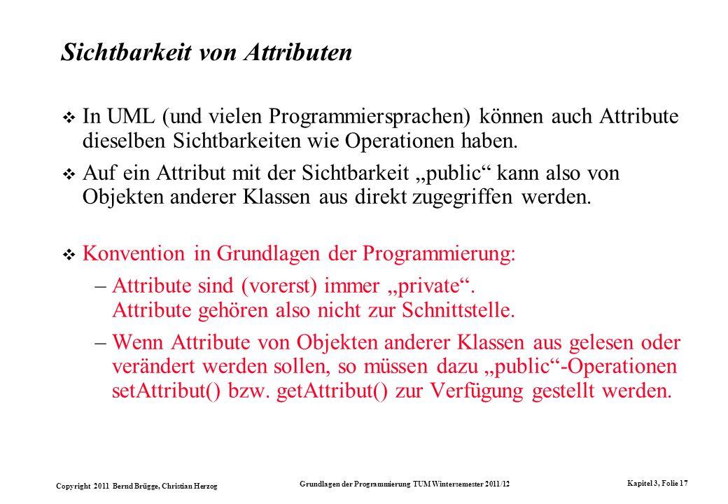 Copyright 2011 Bernd Brügge, Christian Herzog Grundlagen der Programmierung TUM Wintersemester 2011/12 Kapitel 3, Folie 17 Sichtbarkeit von Attributen