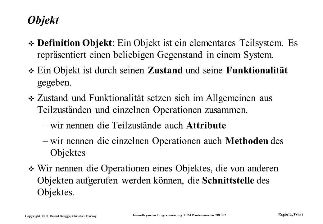 Copyright 2011 Bernd Brügge, Christian Herzog Grundlagen der Programmierung TUM Wintersemester 2011/12 Kapitel 3, Folie 4 Objekt Definition Objekt: Ei