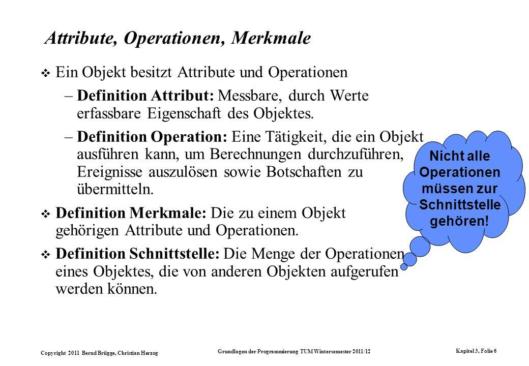 Copyright 2011 Bernd Brügge, Christian Herzog Grundlagen der Programmierung TUM Wintersemester 2011/12 Kapitel 3, Folie 6 Attribute, Operationen, Merk