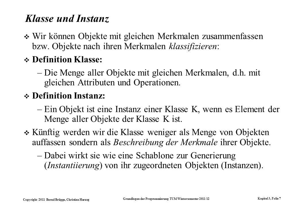 Copyright 2011 Bernd Brügge, Christian Herzog Grundlagen der Programmierung TUM Wintersemester 2011/12 Kapitel 3, Folie 7 Klasse und Instanz Wir könne