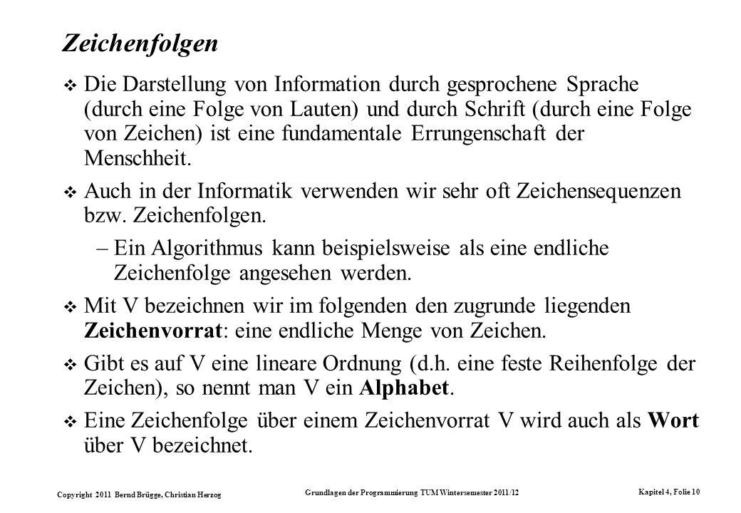 Copyright 2011 Bernd Brügge, Christian Herzog Grundlagen der Programmierung TUM Wintersemester 2011/12 Kapitel 4, Folie 10 Zeichenfolgen Die Darstellu