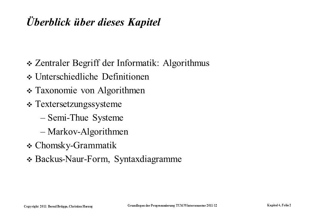 Copyright 2011 Bernd Brügge, Christian Herzog Grundlagen der Programmierung TUM Wintersemester 2011/12 Kapitel 4, Folie 33 Einfaches Beispiel einer Chomsky Grammatik Gegeben sei eine Chomsky-Grammatik G A = (T, N, P, Z) mit Nichtterminale N = {Sentence, NounPhrase, VerbPhrase, Noun, Verb, Auxiliary} Terminale T = {I, is, it, think, working} Axiom Z =Sentence Produktionen P = { Sentence NounPhrase VerbPhrase Sentence Sentence NounPhrase Auxiliary Verb NounPhrase Noun VerbPhrase Verb Verb think Verb working Noun I Noun it Auxiliary is }