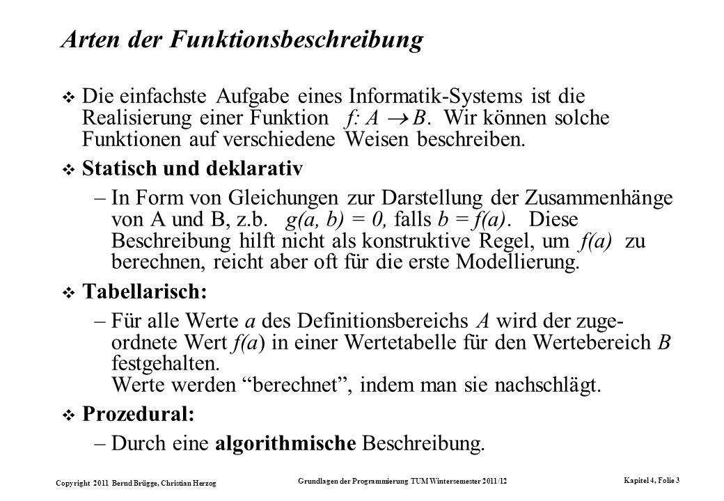Copyright 2011 Bernd Brügge, Christian Herzog Grundlagen der Programmierung TUM Wintersemester 2011/12 Kapitel 4, Folie 4 Algorithmische Beschreibung Eine algorithmische Beschreibung dient zur Berechnung des Ergebnisses für beliebige Argumente des Definitionsbereichs.