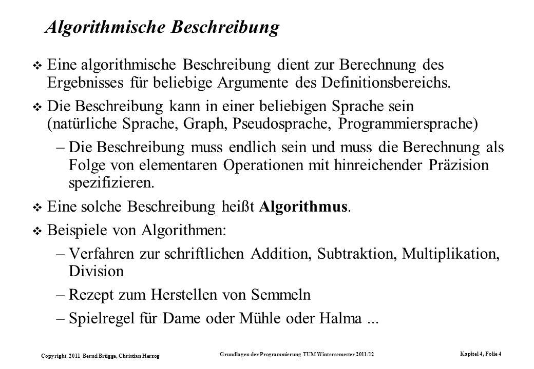 Copyright 2011 Bernd Brügge, Christian Herzog Grundlagen der Programmierung TUM Wintersemester 2011/12 Kapitel 4, Folie 35 Ein etwas komplizierteres Beispiel Die Menge aller arithmetischen Ausdrücke mit den Bezeichnern a, b, c und den Operatoren + und ist gegeben durch die folgende Chomsky-Grammatik G A = (T, N, P, Z) mit T= {a, b, c, +,, (, )} N = {Ausdruck, Term, Faktor, Bezeichner} P = { Ausdruck Term, Ausdruck Ausdruck + Term, Term Faktor, Term Term Faktor, Faktor Bezeichner, Faktor (Ausdruck), Bezeichner a, Bezeichner b, Bezeichner c } Z = Ausdruck