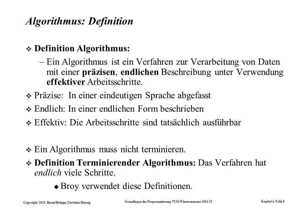 Copyright 2011 Bernd Brügge, Christian Herzog Grundlagen der Programmierung TUM Wintersemester 2011/12 Kapitel 4, Folie 46 Zusammenfassung Der Begriff des Algorithmus ist eine der wichtigsten Säulen der Informatik (Leider gibt es mehrere Definitionen).