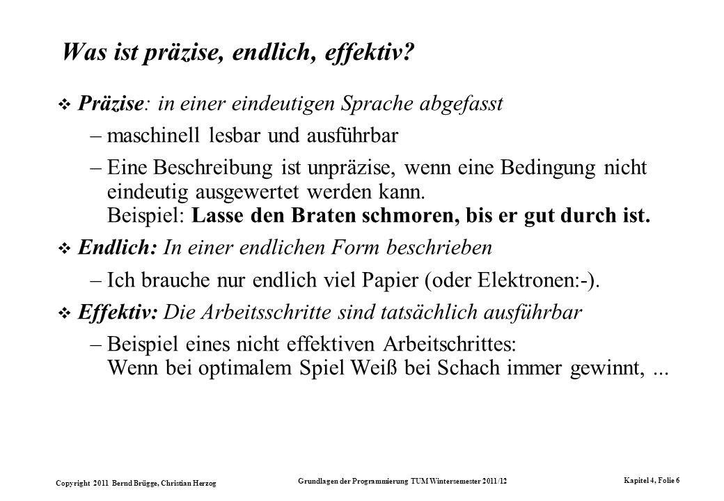 Copyright 2011 Bernd Brügge, Christian Herzog Grundlagen der Programmierung TUM Wintersemester 2011/12 Kapitel 4, Folie 17 Regeln für ein Textersetzungssystem für die Multiplikation von Strichzahlen (1) |> <d (2) d| |md (3) dm md (4) d> > (5) <> < <e (6) e| e (7) em |e (8) e> > (1) Rüberziehen eines | aus dem linken Faktor (roter Strich) (2) Ein m für ein gefundenenes | im rechten Faktor (3) Weiterschieben des roten Strichs (4) Räume auf: Der rote Strich hat seine Schuldigkeit getan (5) Wenn der linke Faktor leer geworden ist: Lösche ihn zusammen mit dem und setze den Eliminator e ganz links.