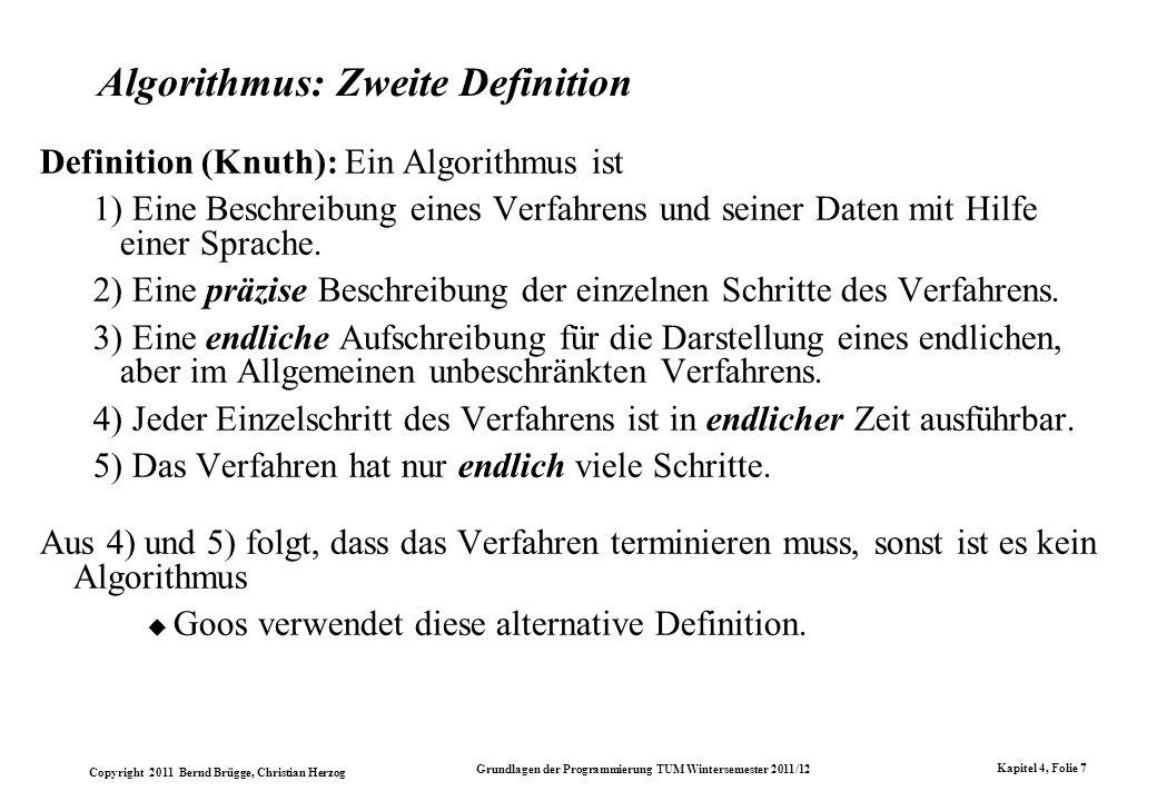Copyright 2011 Bernd Brügge, Christian Herzog Grundlagen der Programmierung TUM Wintersemester 2011/12 Kapitel 4, Folie 8 Algorithmus Definition: Diskussion Einer der fundamentalen Begriffe der Informatik ist nicht allgemein akzeptiert.