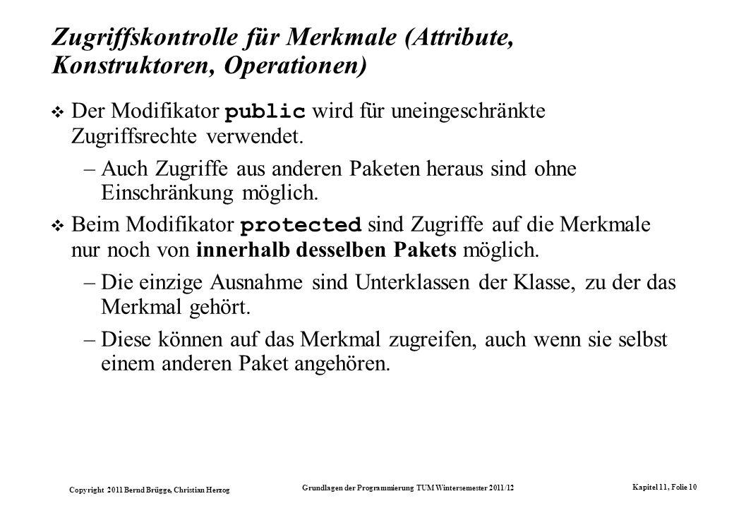 Copyright 2011 Bernd Brügge, Christian Herzog Grundlagen der Programmierung TUM Wintersemester 2011/12 Kapitel 11, Folie 10 Zugriffskontrolle für Merkmale (Attribute, Konstruktoren, Operationen) Der Modifikator public wird für uneingeschränkte Zugriffsrechte verwendet.