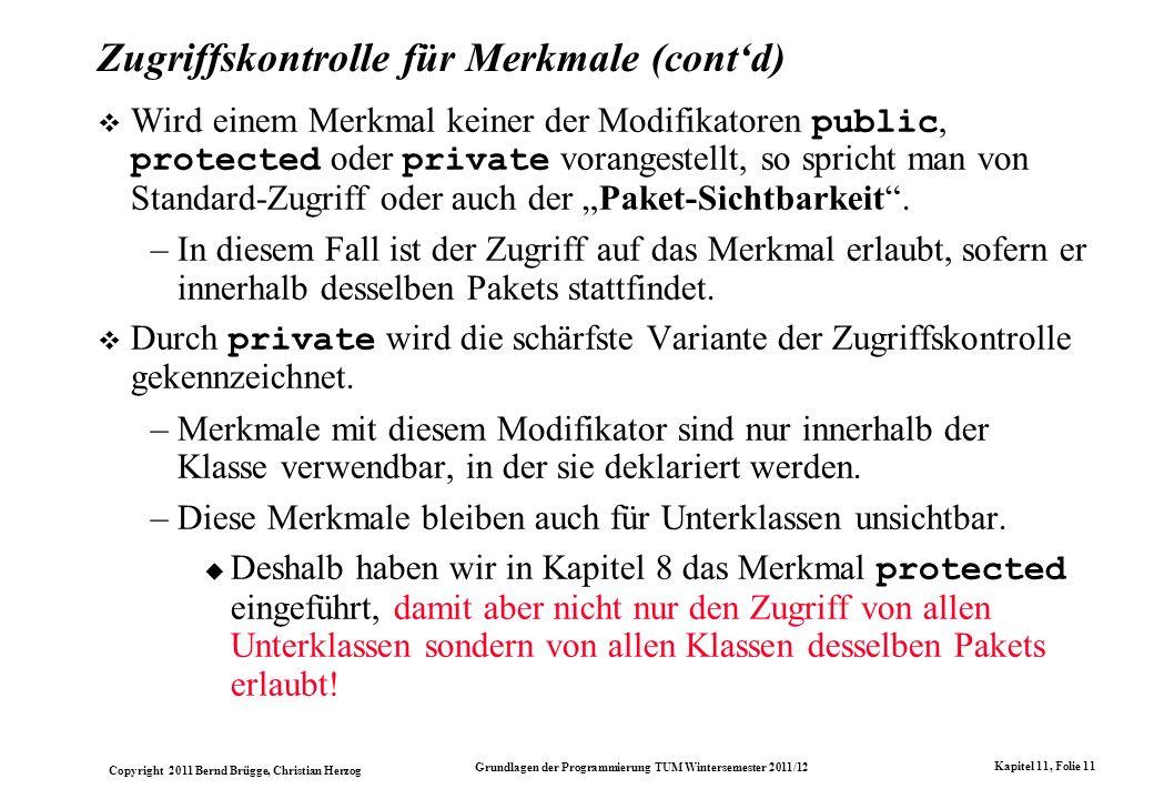Copyright 2011 Bernd Brügge, Christian Herzog Grundlagen der Programmierung TUM Wintersemester 2011/12 Kapitel 11, Folie 11 Zugriffskontrolle für Merkmale (contd) Wird einem Merkmal keiner der Modifikatoren public, protected oder private vorangestellt, so spricht man von Standard-Zugriff oder auch der Paket-Sichtbarkeit.