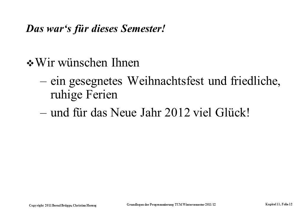 Copyright 2011 Bernd Brügge, Christian Herzog Grundlagen der Programmierung TUM Wintersemester 2011/12 Kapitel 11, Folie 12 Das wars für dieses Semester.