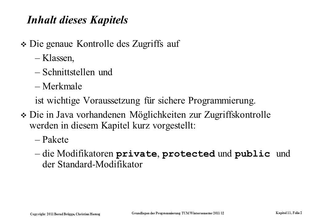 Copyright 2011 Bernd Brügge, Christian Herzog Grundlagen der Programmierung TUM Wintersemester 2011/12 Kapitel 11, Folie 2 Inhalt dieses Kapitels Die genaue Kontrolle des Zugriffs auf –Klassen, –Schnittstellen und –Merkmale ist wichtige Voraussetzung für sichere Programmierung.