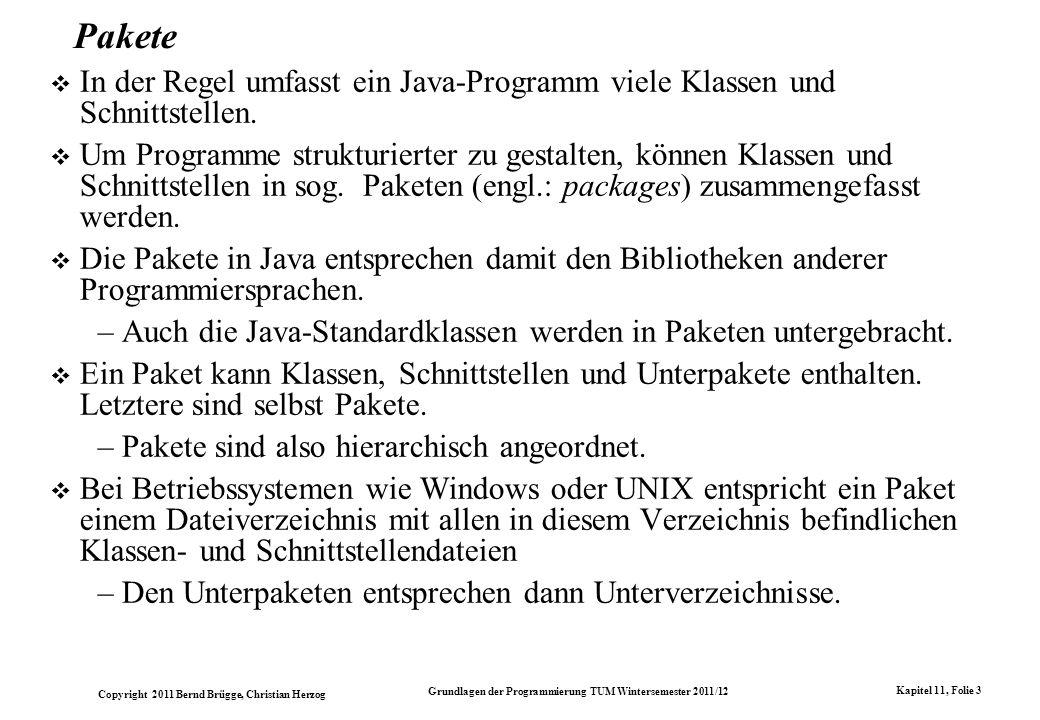 Copyright 2011 Bernd Brügge, Christian Herzog Grundlagen der Programmierung TUM Wintersemester 2011/12 Kapitel 11, Folie 3 Pakete In der Regel umfasst ein Java-Programm viele Klassen und Schnittstellen.