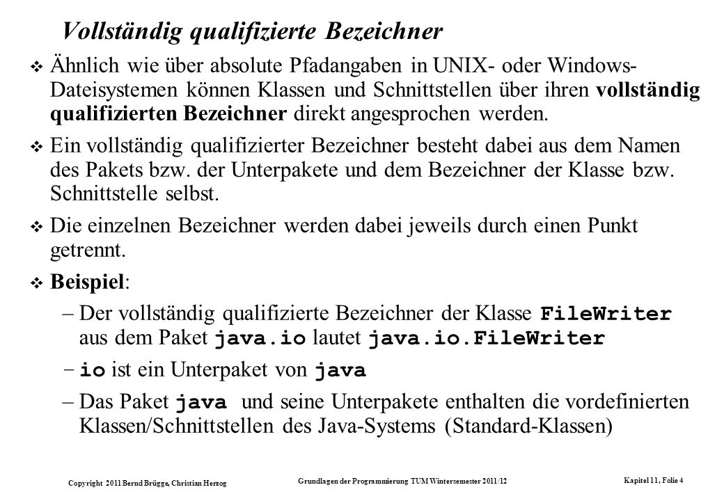 Copyright 2011 Bernd Brügge, Christian Herzog Grundlagen der Programmierung TUM Wintersemester 2011/12 Kapitel 11, Folie 4 Vollständig qualifizierte B