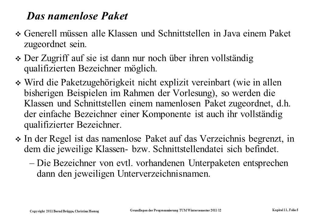 Copyright 2011 Bernd Brügge, Christian Herzog Grundlagen der Programmierung TUM Wintersemester 2011/12 Kapitel 11, Folie 5 Das namenlose Paket Generell müssen alle Klassen und Schnittstellen in Java einem Paket zugeordnet sein.