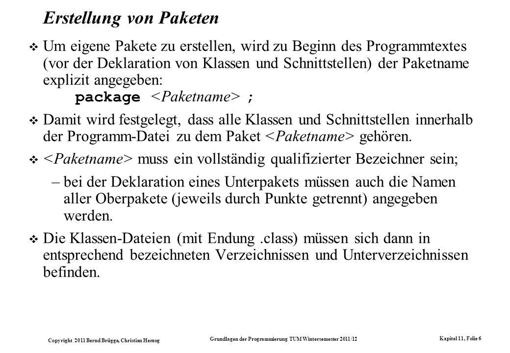 Copyright 2011 Bernd Brügge, Christian Herzog Grundlagen der Programmierung TUM Wintersemester 2011/12 Kapitel 11, Folie 6 Erstellung von Paketen Um eigene Pakete zu erstellen, wird zu Beginn des Programmtextes (vor der Deklaration von Klassen und Schnittstellen) der Paketname explizit angegeben: package ; Damit wird festgelegt, dass alle Klassen und Schnittstellen innerhalb der Programm-Datei zu dem Paket gehören.