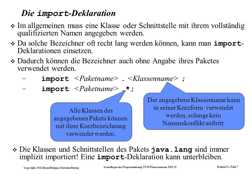 Copyright 2011 Bernd Brügge, Christian Herzog Grundlagen der Programmierung TUM Wintersemester 2011/12 Kapitel 11, Folie 7 Die import -Deklaration Im allgemeinen muss eine Klasse oder Schnittstelle mit ihrem vollständig qualifizierten Namen angegeben werden.
