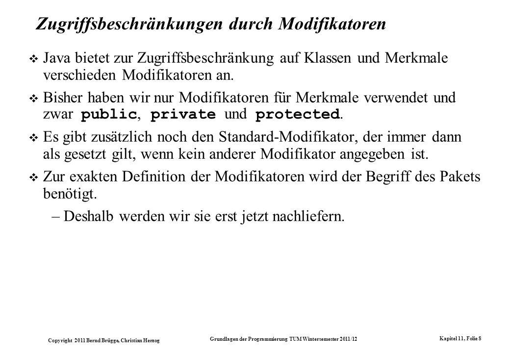 Copyright 2011 Bernd Brügge, Christian Herzog Grundlagen der Programmierung TUM Wintersemester 2011/12 Kapitel 11, Folie 8 Zugriffsbeschränkungen durch Modifikatoren Java bietet zur Zugriffsbeschränkung auf Klassen und Merkmale verschieden Modifikatoren an.