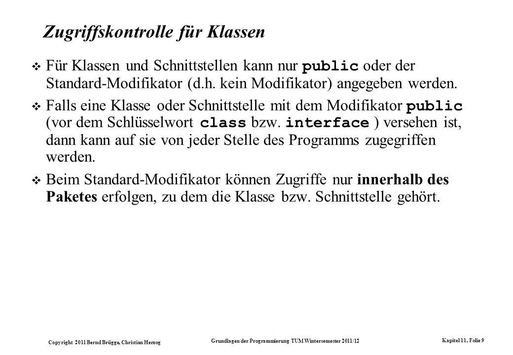 Copyright 2011 Bernd Brügge, Christian Herzog Grundlagen der Programmierung TUM Wintersemester 2011/12 Kapitel 11, Folie 9 Zugriffskontrolle für Klass