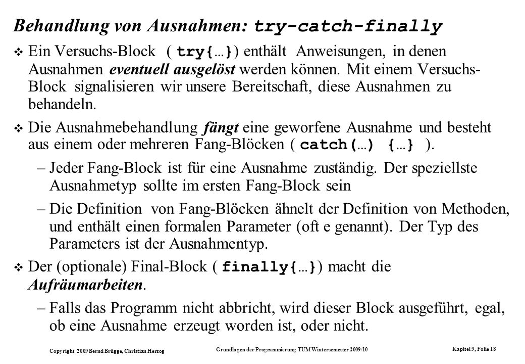 Copyright 2009 Bernd Brügge, Christian Herzog Grundlagen der Programmierung TUM Wintersemester 2009/10 Kapitel 9, Folie 18 Behandlung von Ausnahmen: t