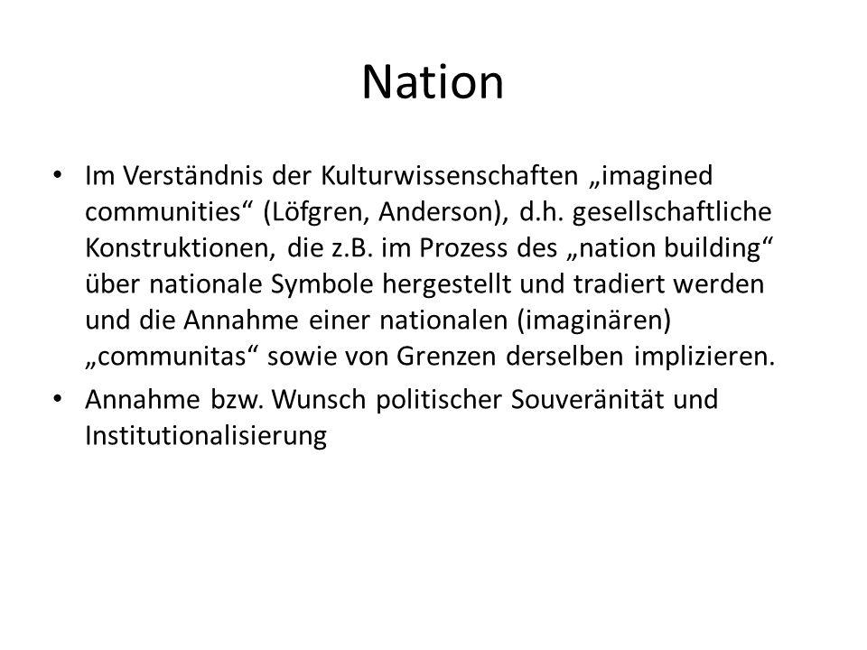 Nation Im Verständnis der Kulturwissenschaften imagined communities (Löfgren, Anderson), d.h. gesellschaftliche Konstruktionen, die z.B. im Prozess de