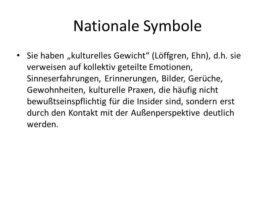 Nationale Symbole Sie haben kulturelles Gewicht (Löffgren, Ehn), d.h. sie verweisen auf kollektiv geteilte Emotionen, Sinneserfahrungen, Erinnerungen,