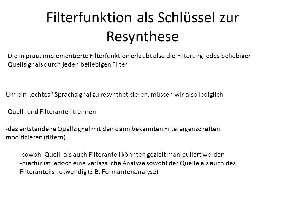 Filterfunktion als Schlüssel zur Resynthese Die in praat implementierte Filterfunktion erlaubt also die Filterung jedes beliebigen Quellsignals durch jeden beliebigen Filter Um ein echtes Sprachsignal zu resynthetisieren, müssen wir also lediglich -Quell- und Filteranteil trennen -das entstandene Quellsignal mit den dann bekannten Filtereigenschaften modifizieren (filtern) -sowohl Quell- als auch Filteranteil könnten gezielt manipuliert werden -hierfür ist jedoch eine verlässliche Analyse sowohl der Quelle als auch des Filteranteils notwendig (z.B.
