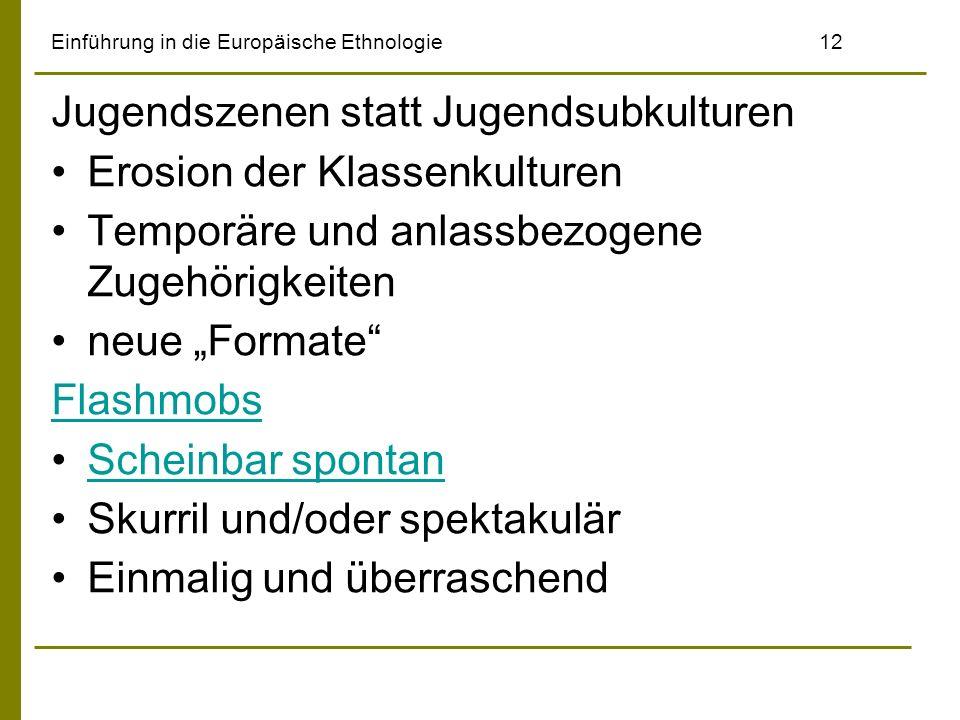 Einführung in die Europäische Ethnologie12 Jugendszenen statt Jugendsubkulturen Erosion der Klassenkulturen Temporäre und anlassbezogene Zugehörigkeit