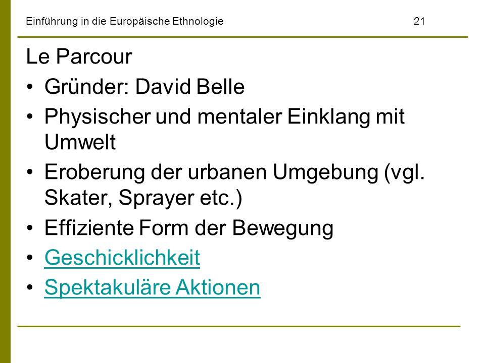 Einführung in die Europäische Ethnologie21 Le Parcour Gründer: David Belle Physischer und mentaler Einklang mit Umwelt Eroberung der urbanen Umgebung