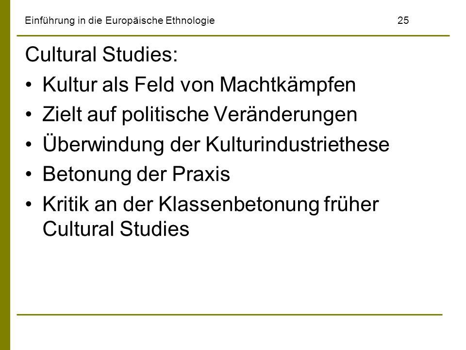 Einführung in die Europäische Ethnologie25 Cultural Studies: Kultur als Feld von Machtkämpfen Zielt auf politische Veränderungen Überwindung der Kultu