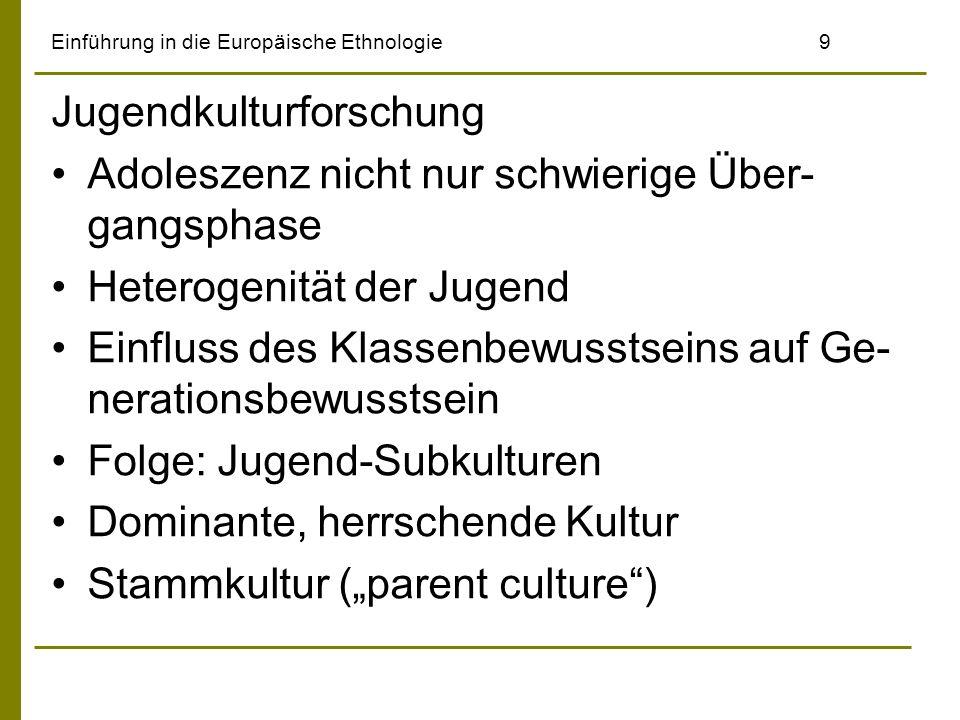 Einführung in die Europäische Ethnologie9 Jugendkulturforschung Adoleszenz nicht nur schwierige Über- gangsphase Heterogenität der Jugend Einfluss des